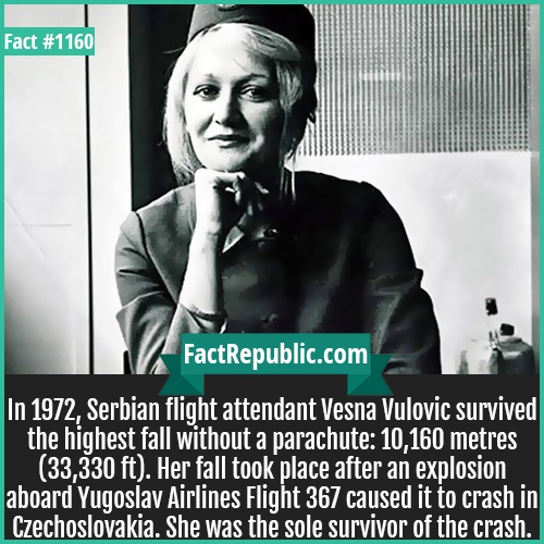 1160. Vesna Vulović-In 1972, Serbian flight attendant Vesna Vulovic survived the highest fall without a parachute: 10,160 meters (33,330 ft). Her fall took place after an explosion aboard Yugoslav Airlines Flight 367 caused it to crash in Czechoslovakia. She was the sole survivor of the crash.
