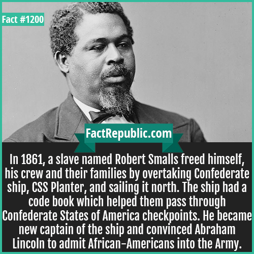 1200. Robert Smalls-In 1861, a slave named Robert Smalls freed himself, his crew and their families by overtaking Confederate ship, CSS Planter, and sailing it north. The ship had a code book which helped them pass through Confederate States of America checkpoints. He became new captain of the ship and convinced Abraham Lincoln to admit African-Americans into the Army.