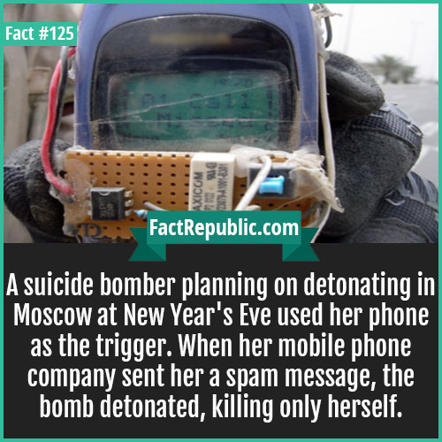 125. Suicide Bomber Phone Triggered-A suicide bomber planning on detonating in Moscow at New Year's Eve used her phone as trigger. When her mobile phone company sent her a spam message, the bomb detonated, killing only herself.