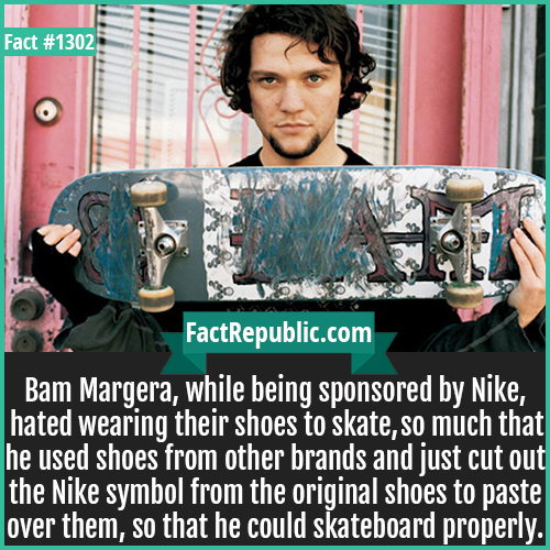 1302. Bam Margera-Bam Margera, while being sponsored by Nike, hated wearing their shoes to skate so much that he used shoes from other brands and just cut out the Nike symbol from the original shoes to paste over them, so that he could skateboard properly.