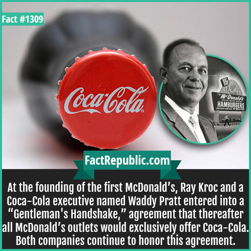 """1309. Coca Cola McDonald's-At the founding of the first McDonald's, Ray Kroc and a Coca-Cola executive named Waddy Pratt entered into a """"Gentleman's Handshake,"""" agreement that thereafter all McDonald's outlets would exclusively offer Coca-Cola. Both companies continue to honor this agreement."""