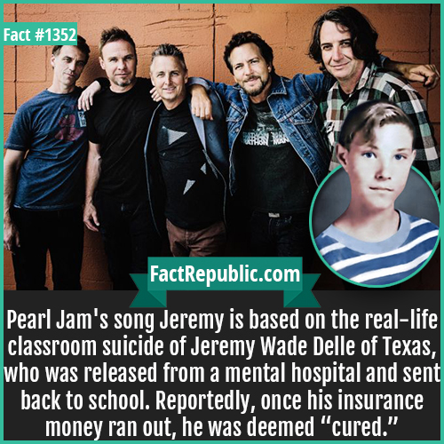 "1352. Jeremy Wade Delle-Pearl Jam's song Jeremy is based on the real-life classroom suicide of Jeremy Wade Delle of Texas, who was released from a mental hospital and sent back to school. Reportedly, once his insurance money ran out, he was deemed ""cured."""