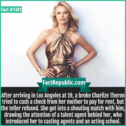 1381. Charlize Theron-After arriving in Los Angeles at 19, a broke Charlize Theron tried to cash a check from her mother to pay for rent, but the teller refused. She got into a shouting match with him, drawing the attention of a talent agent behind her, who introduced her to casting agents and an acting school.