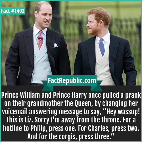 "1402. Prince William and Harry Prank-Prince William and Prince Harry once pulled a prank on their grandmother the Queen, by changing her voicemail answering message to say, ""Hey wassup! This is Liz. Sorry, I'm away from the throne. For a hotline to Philip, press one. For Charles, press two. And for the corgis, press three."""