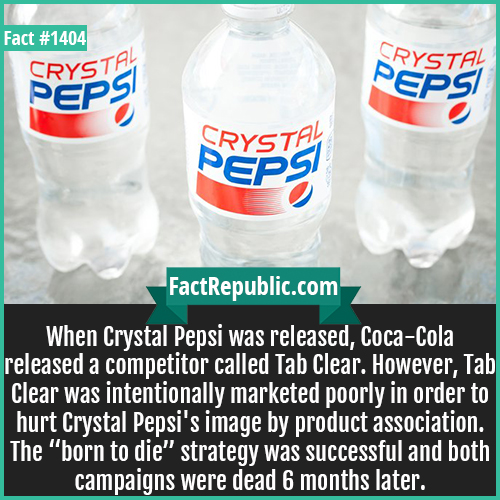 "1404. Crystal Pepsi-When Crystal Pepsi was released, Coca-Cola released a competitor called Tab Clear. However, Tab Clear was intentionally marketed poorly in order to hurt Crystal Pepsi's image by product association. The ""born to die"" strategy was successful and both campaigns were dead 6 months later."