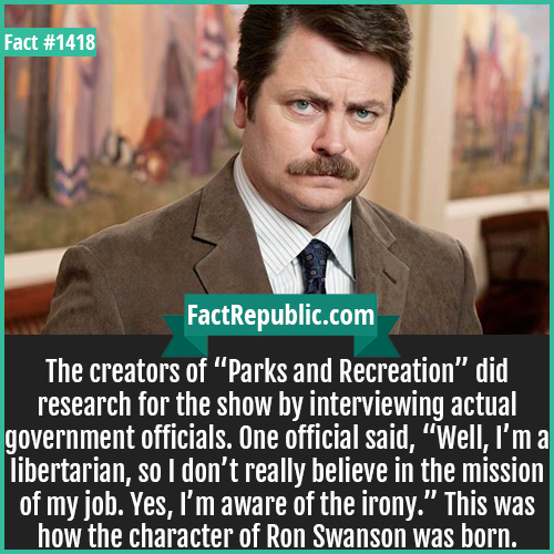 "1418. Ron Swanson-The creators of ""Parks and Recreation"" did research for the show by interviewing actual government officials. One official said, ""Well, I'm a libertarian, so I don't really believe in the mission of my job. Yes, I'm aware of the irony."" This was how the character of Ron Swanson was born."
