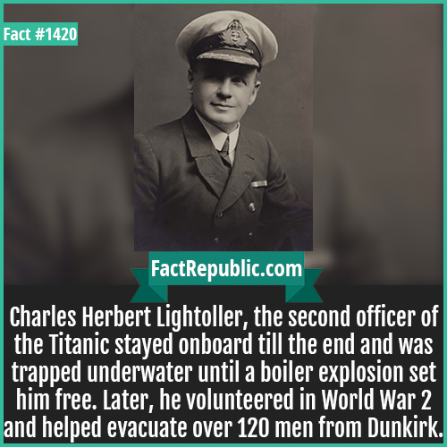 1420. Charles Herbert Lightoller-Charles Herbert Lightoller, the second officer of the Titanic stayed onboard till the end and was trapped underwater until a boiler explosion set him free. Later, he volunteered in World War 2 and helped evacuate over 120 men from Dunkirk.