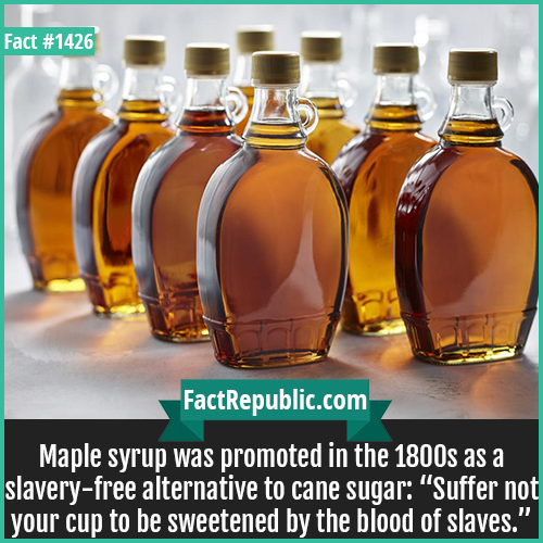 "1426. Maple syrup-Maple syrup was promoted in the 1800s as a slavery-free alternative to cane sugar: ""Suffer not your cup to be sweetened by the blood of slaves."""