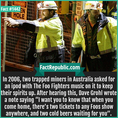 "1442. Trapped Miners-In 2006, two trapped miners in Australia asked for an iPod with The Foo Fighters music on it to keep their spirits up. After hearing this, Dave Grohl wrote a note saying ""I want you to know that when you come home, there are two tickets to any Foos show anywhere, and two cold beers waiting for you""."