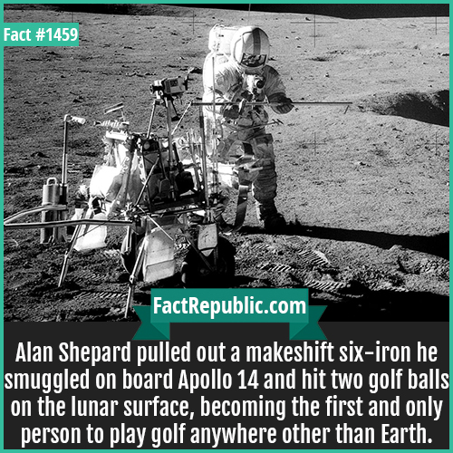 1459. Alan Shepard Golf-Alan Shepard pulled out a makeshift six-iron he smuggled on board Apollo 14 and hit two golf balls on the lunar surface, becoming the first and only person to play golf anywhere other than Earth.