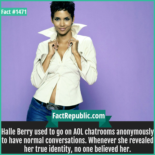1471. Halle Berry-Halle Berry used to go on AOL chatrooms anonymously to have normal conversations. Whenever she revealed her true identity, no one believed her.
