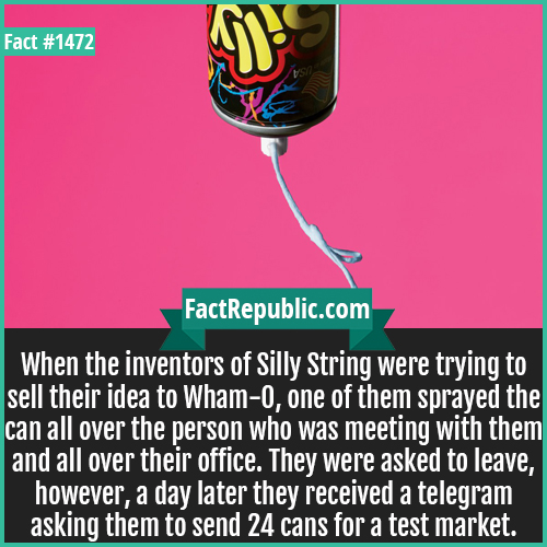 1472. Silly String-When the inventors of Silly String were trying to sell their idea to Wham-O, one of them sprayed the can all over the person who was meeting with them and all over their office. They were asked to leave, however, a day later they received a telegram asking them to send 24 cans for a test market.