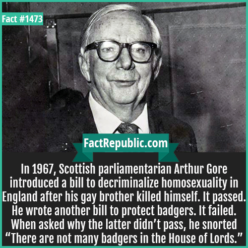 """1473. Arthur Gore-In 1967, Scottish parliamentarian Arthur Gore introduced a bill to decriminalize homosexuality in England after his gay brother killed himself. It passed. He wrote another bill to protect badgers. It failed. When asked why the latter didn't pass, he snorted """"There are not many badgers in the House of Lords."""""""
