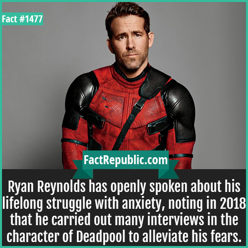 1477. Ryan Reynolds-Ryan Reynolds has openly spoken about his lifelong struggle with anxiety, noting in 2018 that he carried out many interviews in the character of Deadpool to alleviate his fears.