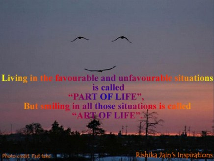 """Living in the favorable and unfavourable situations is called """"PART OF LIFE"""", But smiling in all those situations is called """"ART OF LIFE""""."""