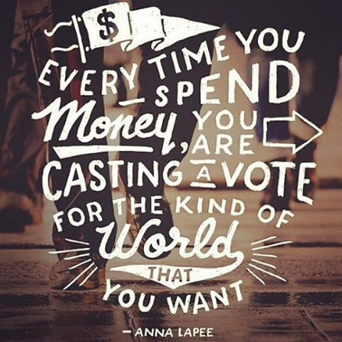 Every time you spend money, you are casting a vote for the kind of world that you want. - Anna Lappe