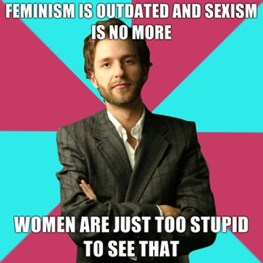 Feminism is outdated and sexism is no more. Women are just too stupid to see that. (This one's my favourite.)