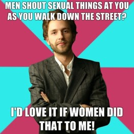 Men shout sexual things at you as you walk down the street? I'd love it if women did that to me!