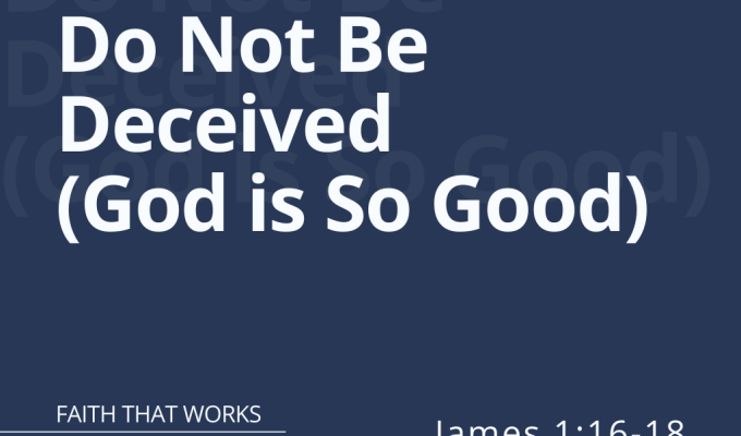 Do Not Be Deceived – God is So Good (James 1:16-18)