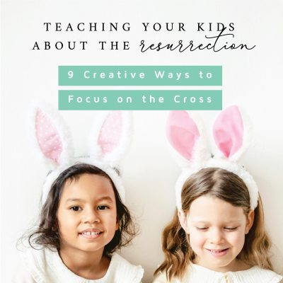 Teaching your Kids about the Resurrection 9 Creative Ways to Focus on the Cross