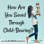 How Are You Saved Through Child-Bearing?