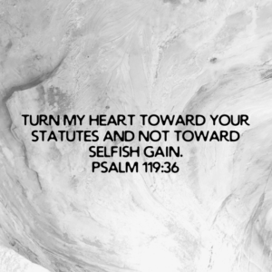 Turn your heart toward God and not toward selfish gain.