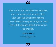 """As the Proverbs say, """"A joyful heart is good medicine"""" (17:22). God has done great things for us. What can you thank God for today that has made you laugh or shout for joy?"""