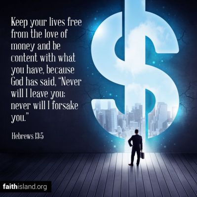 Keep your lives free from the love of money and be content with what you have, because God has said, Never will I lieave you; never will I forsake you.