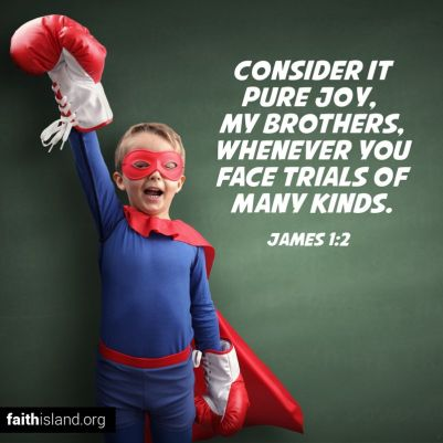 Consider it pure joy, my brothers, whenever you face trials of many kinds.