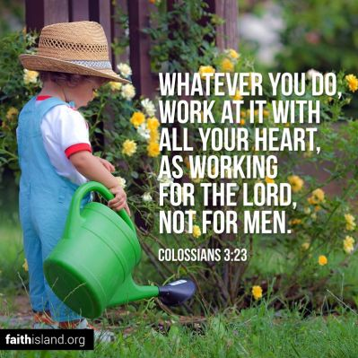Whatever you do, work at it with all your heart, as working for the Lord, not for men.