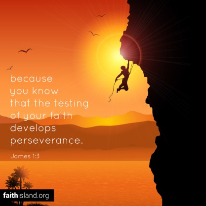 Because you know that the testing of your faith develops perserverance.