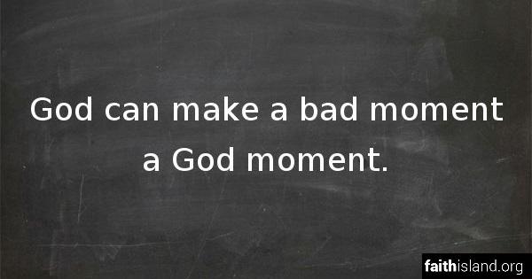 God can make a bad moment a God moment