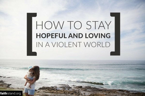 How to stay hopeful and loving in a violent world