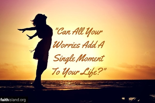 Can All Your Worries Add a Single Moment To Your Life
