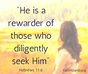 He is a rewarder of those who diligently seek Him - Hebrews 11 6