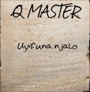 Q MASTER – UYIFUNA NJALO Mp3 Download