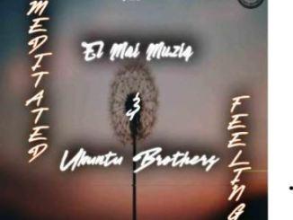 Ubuntu Brothers & El Mai Musiq – Meditated Feelings Mp3 Download Fakaza