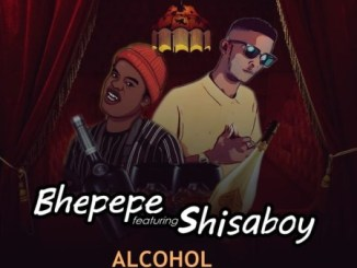 Download Mp3 ShisaBoy – Alcohol Ft. Bhepepe