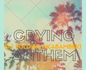 Dj Soldier Akabambeki – Crying Anthem