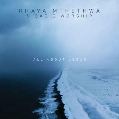 Khaya Mthethwa & Oasis Worship – All About Jesus