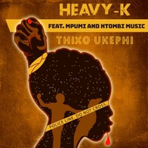 DOWNLOAD mp3: Heavy K Thixo Ukephi mp3 download ft. Mpumi & Ntombi Music fakaza 2018 2019 gqom amapiano afrohouse music
