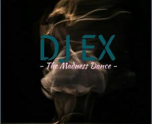 DJ Ex – The Madness Dance-fakazahiphop