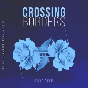 Echo Deep – Crossing Borders (Original Mix)-fakazahiphop