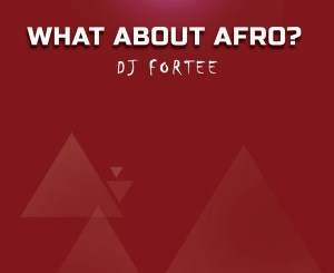 DJ Fortee – What About Afro