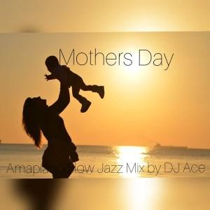 DJ Ace – Mothers Day AmaPiano Slow Jazz Mix