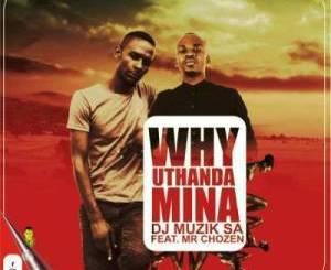 DJ-Muzik-SA-–-Why-Uthanda-Mina-Ft.-Mr-Chozen-zamusic