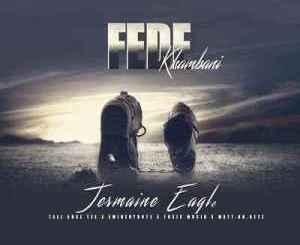 Jermaine Eagle – Fede Khambani Ft. Eminent Boyz, Tallars Tee, ToxicMusiQ & Matta Keyz