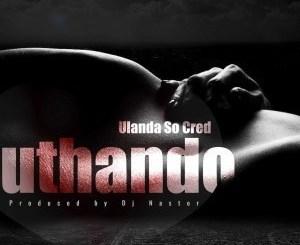 Ulanda Socred & Dj Nastor – Uthando