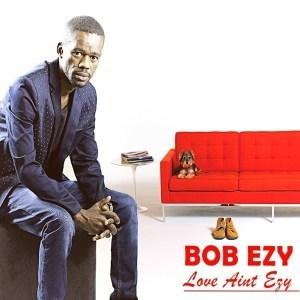 Bob Ezy – Love Ain't Ezy