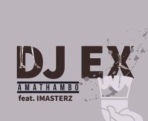 DJ Ex – Amathambo Ft. Imasterz